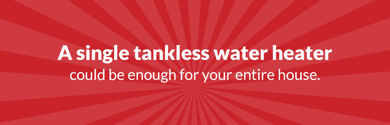 Banner with text: A single tankless water heater could be enough for your entire house.