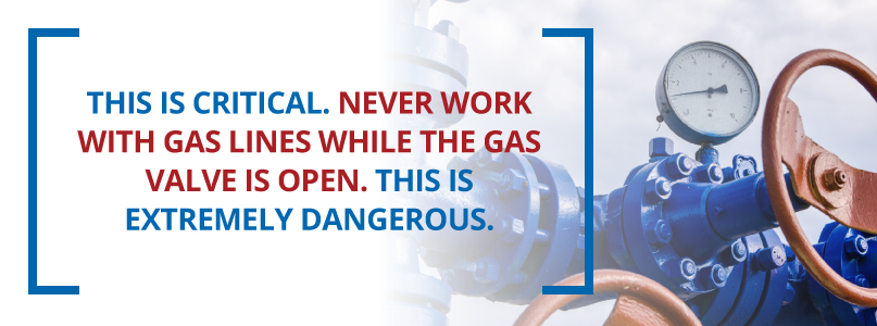 Never work with gas lines while the gas line is open.