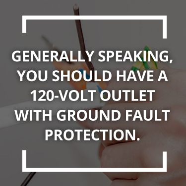 You should have a 120-volt outlet with ground fault protection