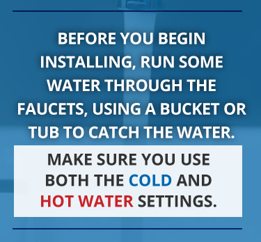 Before installation, run some water through faucets, using a bucket to catch the water.