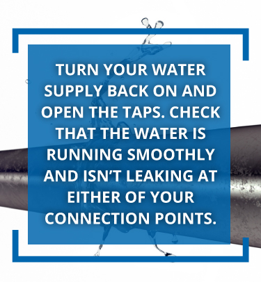 Turn your water supply back on and run the taps.