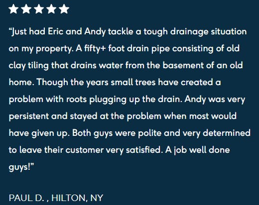 "5-star review """"Just had Eric and Andy tackle a tough drainage situation on my property. A fifty+ foot drain pipe consisting of old clay tiling that drains water from the basement of an old home. Though the years small trees have created a problem with roots plugging up the drain. Andy was very persistent and stayed at the problem when most would have given up. Both guys were polite and very determined to leave their customer very satisfied. A job well done guys!  PAUL D. , HILTON, NY"""