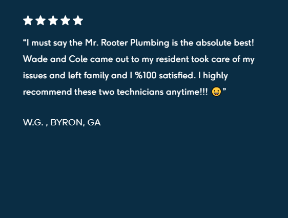 "5-star review """"I must say the Mr. Rooter Plumbing is the absolute best! Wade and Cole came out to my resident took care of my issues and left family and I %100 satisfied. I highly recommend these two technicians anytime!!! 😀  W.G. , BYRON, GA"""