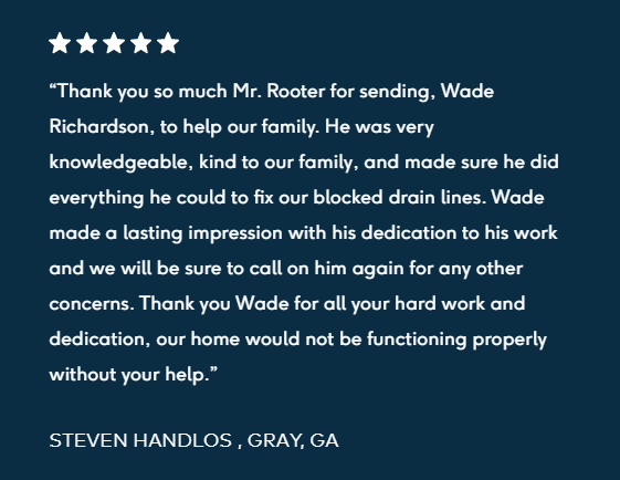 "5-star review """"Thank you so much Mr. Rooter for sending, Wade Richardson, to help our family. He was very knowledgeable, kind to our family, and made sure he did everything he could to fix our blocked drain lines. Wade made a lasting impression with his dedication to his work and we will be sure to call on him again for any other concerns. Thank you Wade for all your hard work and dedication, our home would not be functioning properly without your help.  STEVEN HANDLOS , GRAY, GA"""