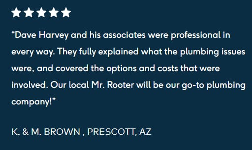 "five star review """"Dave Harvey and his associates were professional in every way. They fully explained what the plumbing issues were, and covered the options and costs that were involved. Our local Mr. Rooter will be our go-to plumbing company!  K. & M. BROWN , PRESCOTT, AZ"""