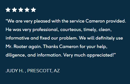 "five star review """"We are very pleased with the service Cameron provided. He was very professional, courteous, timely, clean, informative and fixed our problem. We will definitely use Mr. Rooter again. Thanks Cameron for your help, diligence, and information. Very much appreciated! JUDY H. , PRESCOTT, AZ"""