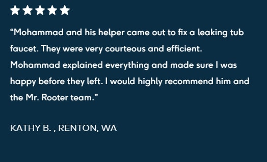 "5-star review ""Mohammad and his helper came out to fix a leaking tub faucet. They were very courteous and efficient. Mohammad explained everything and made sure I was happy before they left. I would highly recommend him and the Mr. Rooter team.  KATHY B. , RENTON, WA"""