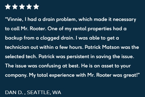 "5-star review ""Vinnie, I had a drain problem, which made it necessary to call Mr. Rooter. One of my rental properties had a backup from a clogged drain. I was able to get a technician out within a few hours. Patrick Matson was the selected tech. Patrick was persistent in saving the issue. The issue was confusing at best. He is an asset to your company. My total experience with Mr. Rooter was great!  DAN D. , SEATTLE, WA"""